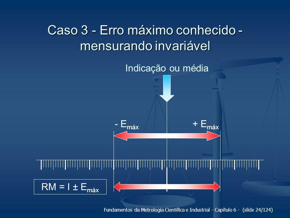 Fundamentos da Metrologia Científica e Industrial - Capítulo 6 - (slide 24/124) Indicação ou média + E máx - E máx RM = I ± E máx Caso 3 - Erro máximo