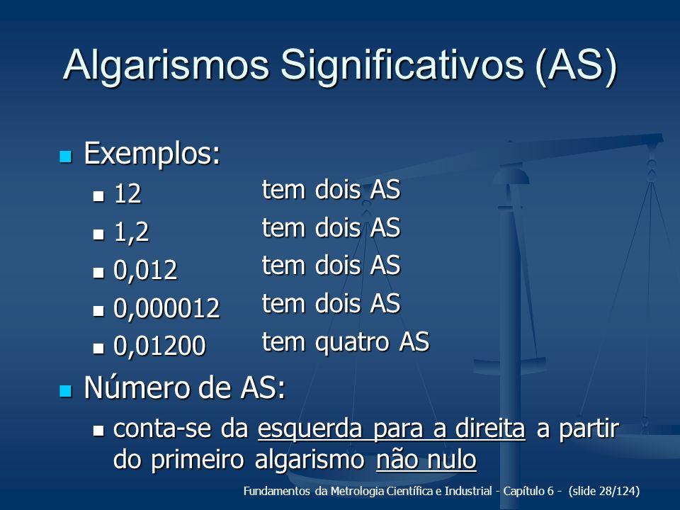 Fundamentos da Metrologia Científica e Industrial - Capítulo 6 - (slide 28/124) Algarismos Significativos (AS) Exemplos: Exemplos: 12 12 1,2 1,2 0,012