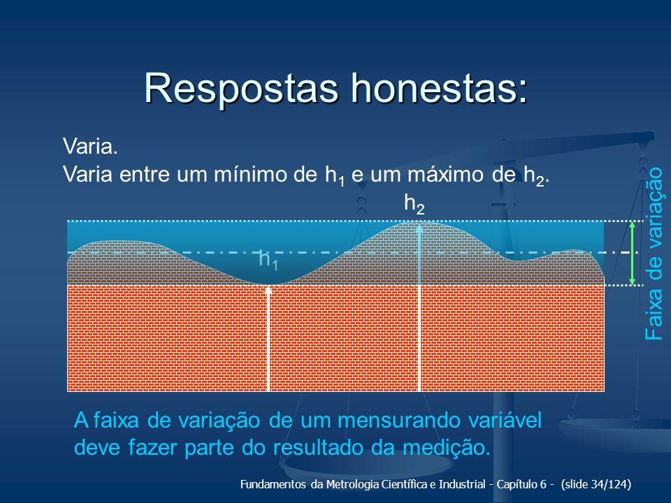 Fundamentos da Metrologia Científica e Industrial - Capítulo 6 - (slide 34/124) Respostas honestas: Varia. h1h1 h2h2 Varia entre um mínimo de h 1 e um
