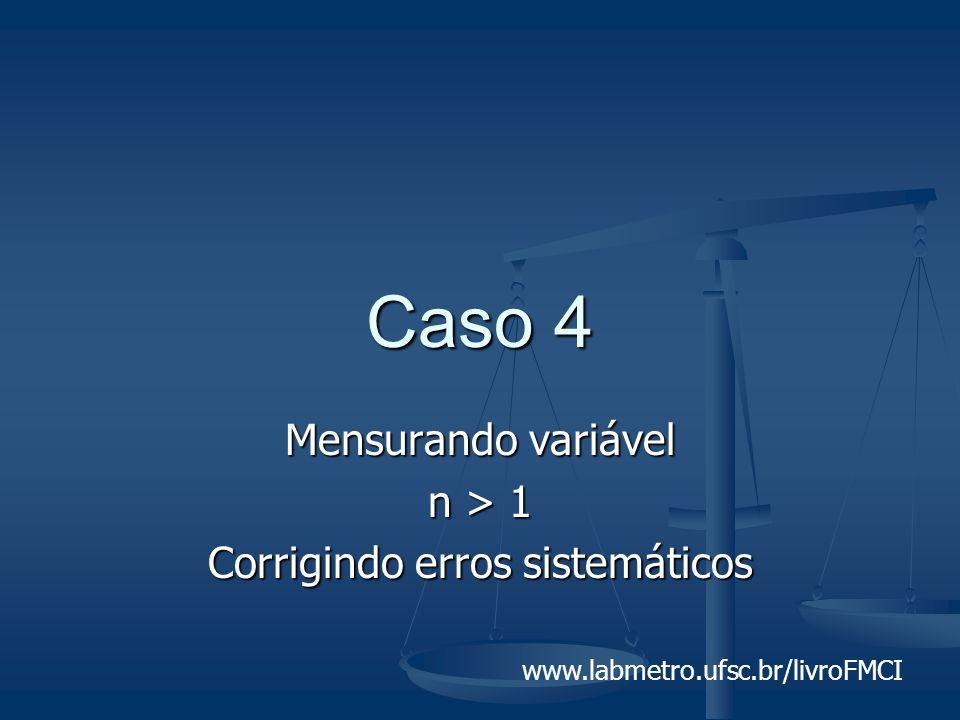 www.labmetro.ufsc.br/livroFMCI Caso 4 Mensurando variável n > 1 Corrigindo erros sistemáticos