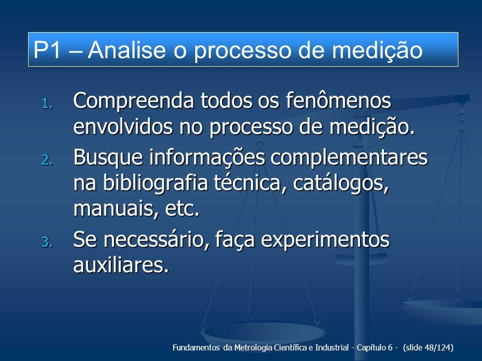 Fundamentos da Metrologia Científica e Industrial - Capítulo 6 - (slide 48/124) 1. Compreenda todos os fenômenos envolvidos no processo de medição. 2.