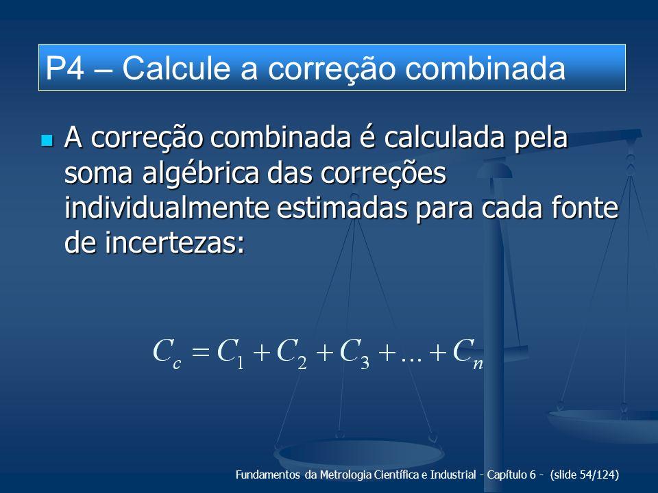 Fundamentos da Metrologia Científica e Industrial - Capítulo 6 - (slide 54/124) A correção combinada é calculada pela soma algébrica das correções ind