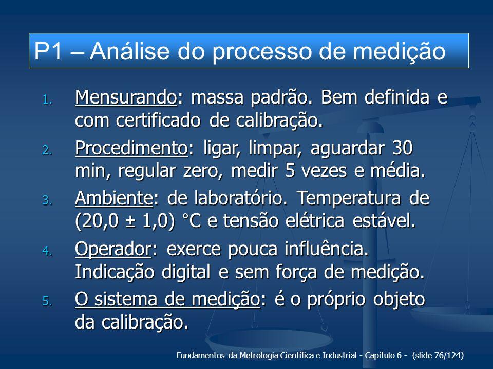 Fundamentos da Metrologia Científica e Industrial - Capítulo 6 - (slide 76/124) P1 – Análise do processo de medição 1. Mensurando: massa padrão. Bem d