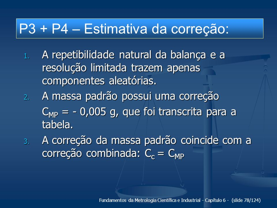 Fundamentos da Metrologia Científica e Industrial - Capítulo 6 - (slide 78/124) P3 + P4 – Estimativa da correção: 1. A repetibilidade natural da balan