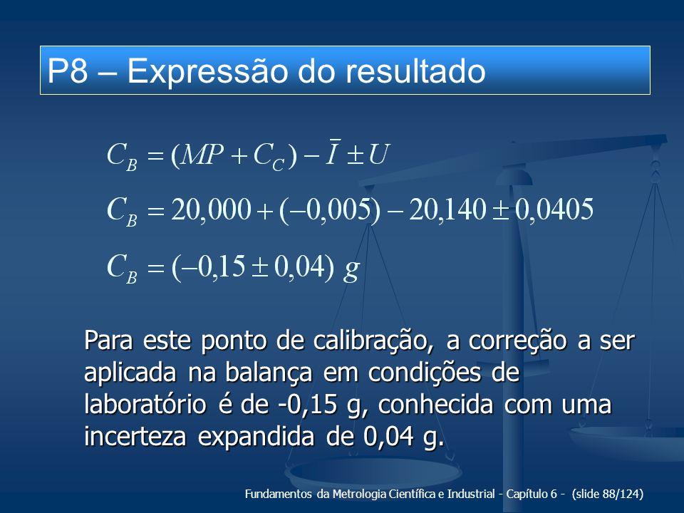 Fundamentos da Metrologia Científica e Industrial - Capítulo 6 - (slide 88/124) P8 – Expressão do resultado Para este ponto de calibração, a correção