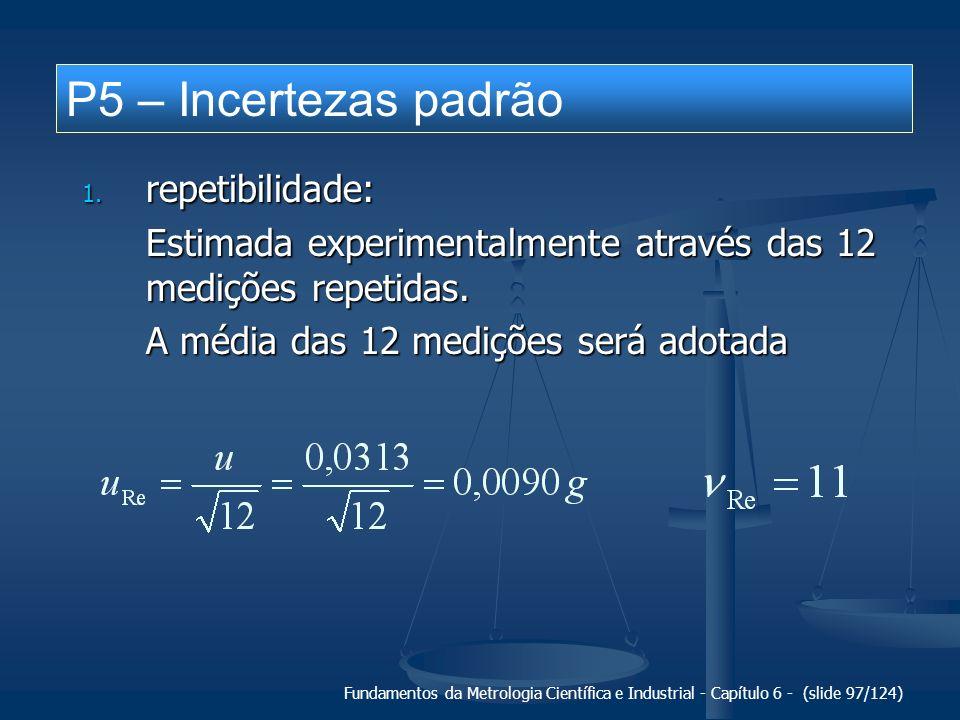 Fundamentos da Metrologia Científica e Industrial - Capítulo 6 - (slide 97/124) P5 – Incertezas padrão 1. repetibilidade: Estimada experimentalmente a
