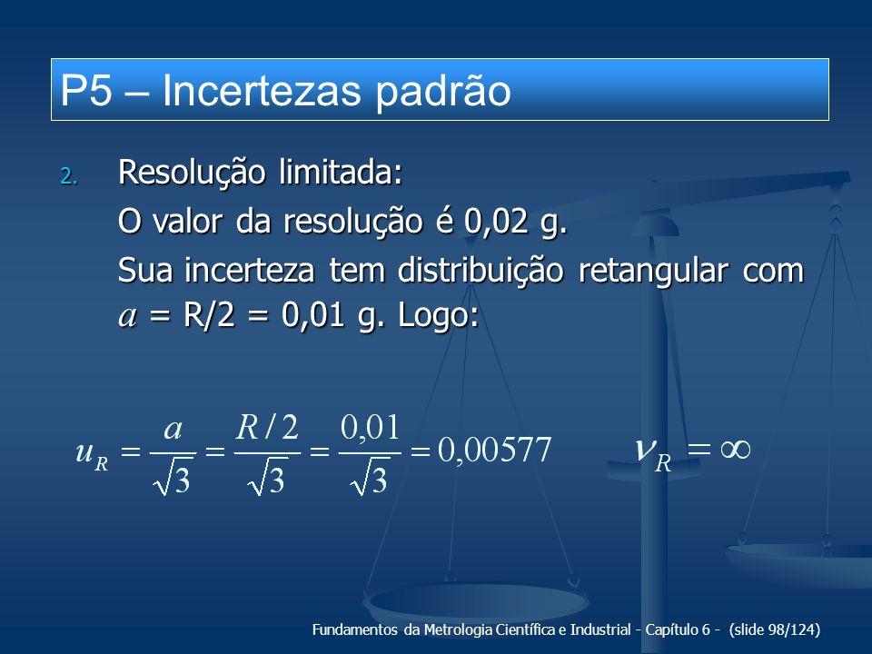Fundamentos da Metrologia Científica e Industrial - Capítulo 6 - (slide 98/124) P5 – Incertezas padrão 2. Resolução limitada: O valor da resolução é 0