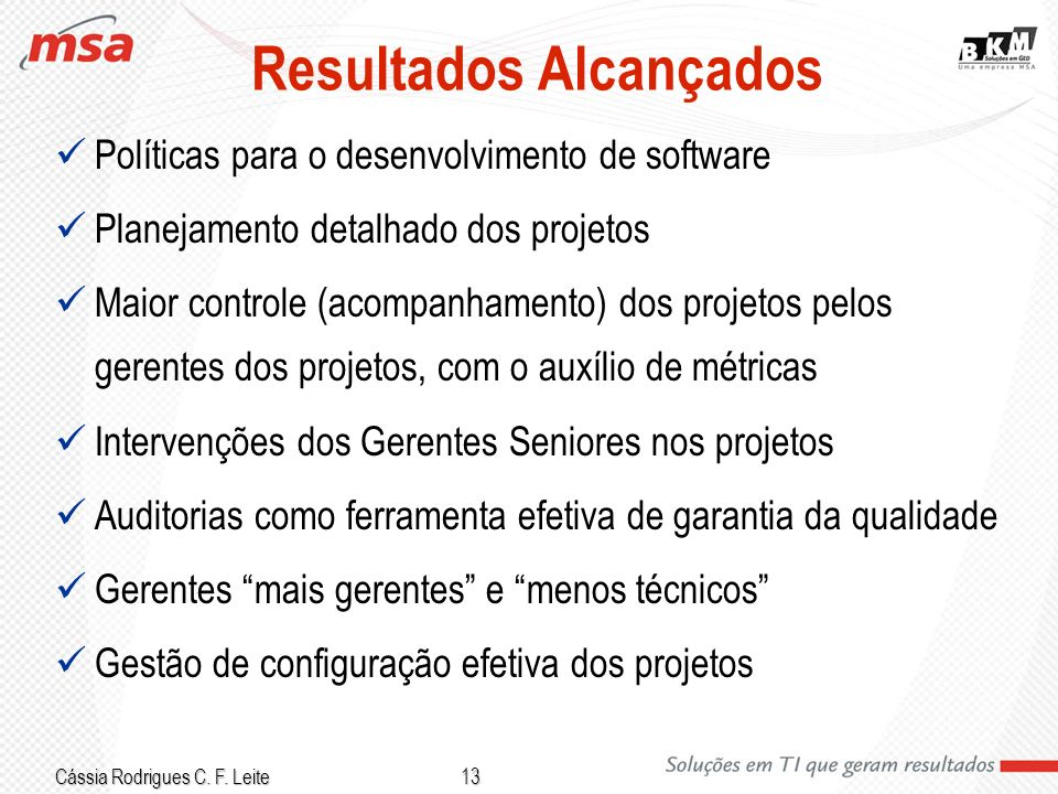 Cássia Rodrigues C. F. Leite 13 Resultados Alcançados Políticas para o desenvolvimento de software Planejamento detalhado dos projetos Maior controle
