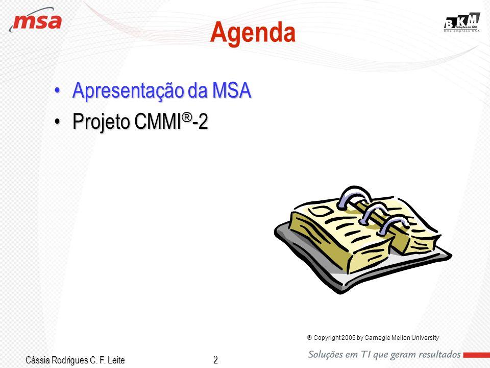 Cássia Rodrigues C. F. Leite 2 Agenda Apresentação da MSAApresentação da MSA Projeto CMMI ® -2Projeto CMMI ® -2 ® Copyright 2005 by Carnegie Mellon Un