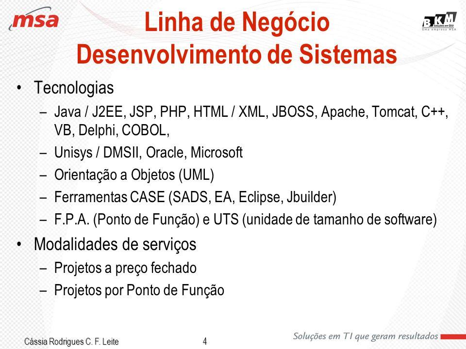 Cássia Rodrigues C. F. Leite 4 Linha de Negócio Desenvolvimento de Sistemas Tecnologias –Java / J2EE, JSP, PHP, HTML / XML, JBOSS, Apache, Tomcat, C++
