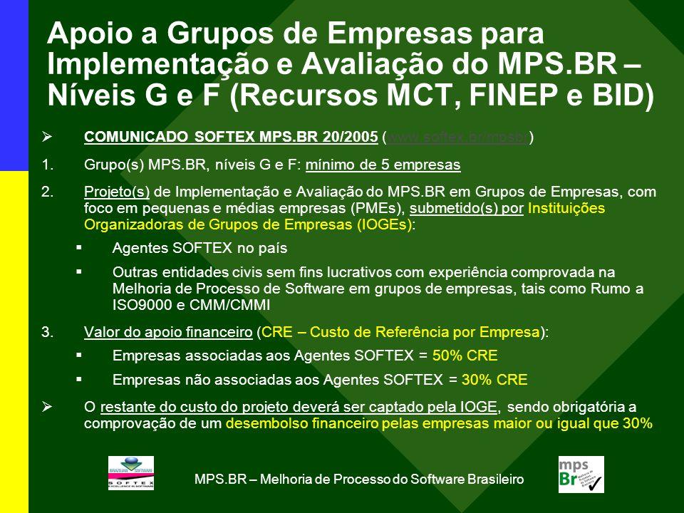 MPS.BR – Melhoria de Processo do Software Brasileiro Apoio a Grupos de Empresas para Implementação e Avaliação do MPS.BR – Níveis G e F (Recursos MCT, FINEP e BID) COMUNICADO SOFTEX MPS.BR 20/2005 (www.softex.br/mpsbr)www.softex.br/mpsbr 1.Grupo(s) MPS.BR, níveis G e F: mínimo de 5 empresas 2.Projeto(s) de Implementação e Avaliação do MPS.BR em Grupos de Empresas, com foco em pequenas e médias empresas (PMEs), submetido(s) por Instituições Organizadoras de Grupos de Empresas (IOGEs): Agentes SOFTEX no país Outras entidades civis sem fins lucrativos com experiência comprovada na Melhoria de Processo de Software em grupos de empresas, tais como Rumo a ISO9000 e CMM/CMMI 3.Valor do apoio financeiro (CRE – Custo de Referência por Empresa): Empresas associadas aos Agentes SOFTEX = 50% CRE Empresas não associadas aos Agentes SOFTEX = 30% CRE O restante do custo do projeto deverá ser captado pela IOGE, sendo obrigatória a comprovação de um desembolso financeiro pelas empresas maior ou igual que 30%