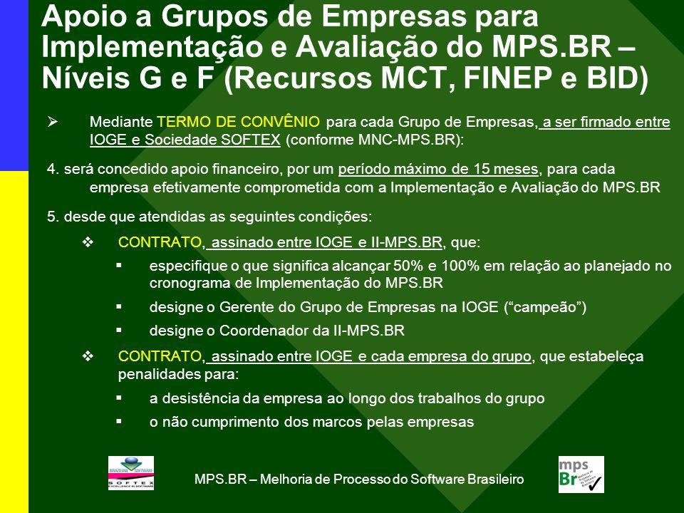 MPS.BR – Melhoria de Processo do Software Brasileiro Apoio a Grupos de Empresas para Implementação e Avaliação do MPS.BR – Níveis G e F (Recursos MCT, FINEP e BID) Mediante TERMO DE CONVÊNIO para cada Grupo de Empresas, a ser firmado entre IOGE e Sociedade SOFTEX (conforme MNC-MPS.BR): 4.