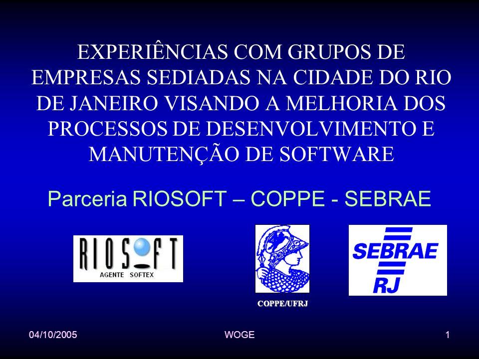 04/10/2005WOGE1 EXPERIÊNCIAS COM GRUPOS DE EMPRESAS SEDIADAS NA CIDADE DO RIO DE JANEIRO VISANDO A MELHORIA DOS PROCESSOS DE DESENVOLVIMENTO E MANUTENÇÃO DE SOFTWARE Parceria RIOSOFT – COPPE - SEBRAE COPPE/UFRJ