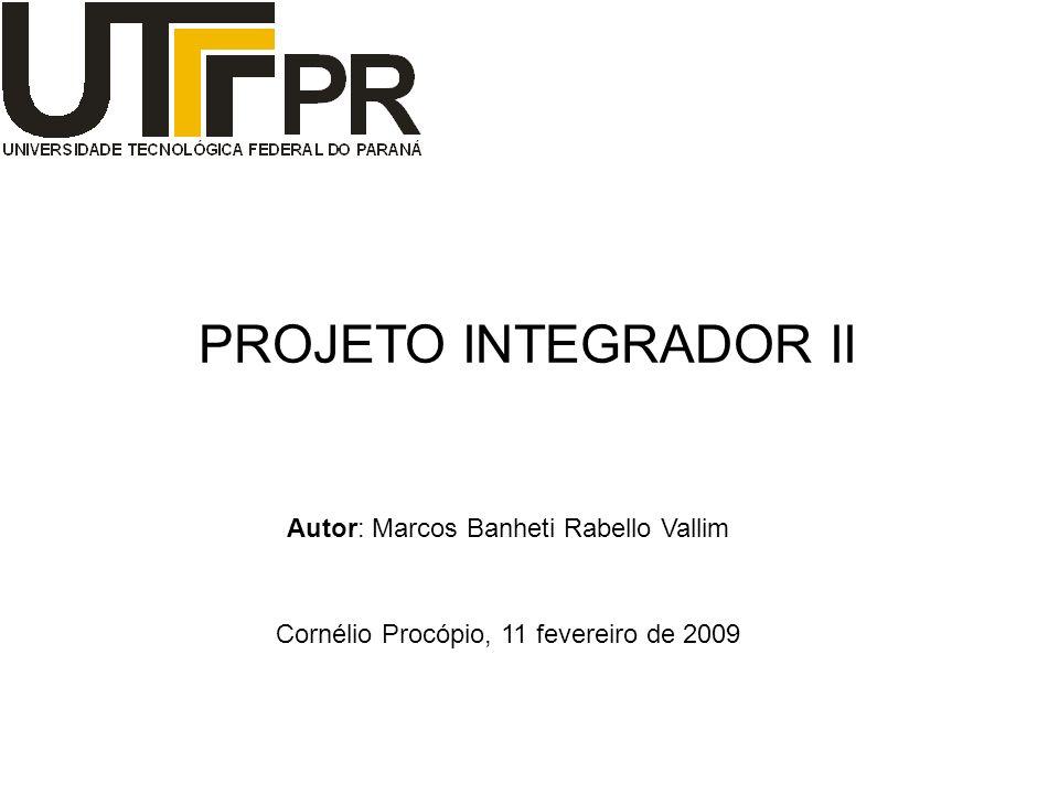 Autor: Marcos Banheti Rabello Vallim PROJETO INTEGRADOR II Cornélio Procópio, 11 fevereiro de 2009