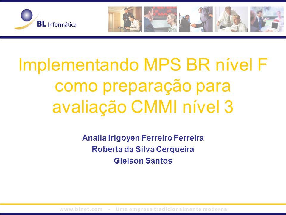 Implementando MPS BR nível F como preparação para avaliação CMMI nível 3 Analia Irigoyen Ferreiro Ferreira Roberta da Silva Cerqueira Gleison Santos