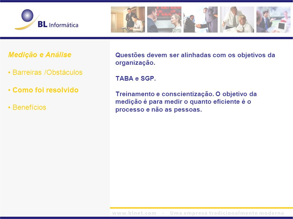 Medição e Análise Barreiras /Obstáculos Como foi resolvido Benefícios Questões devem ser alinhadas com os objetivos da organização. TABA e SGP. Treina