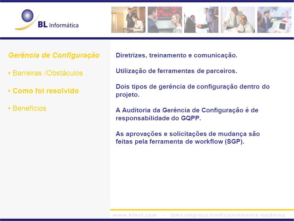 Gerência de Configuração Barreiras /Obstáculos Como foi resolvido Benefícios Diretrizes, treinamento e comunicação. Utilização de ferramentas de parce