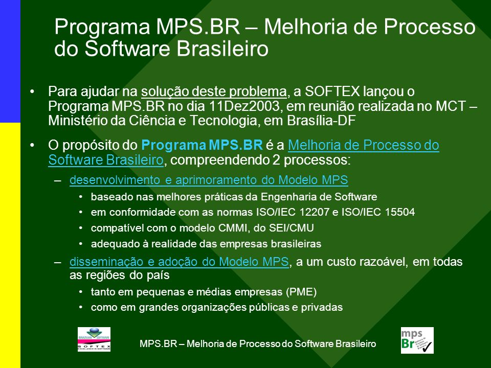MPS.BR – Melhoria de Processo do Software Brasileiro Resultados Alcançados: Dez2003-Mai2007 (2/2) Meta 2/2 (Processo 2/2): Disseminação e adoção do Modelo MPS, a um custo razoável, em todas as regiões do país De Set2005-Mai2007, foram realizadas 27 avaliações MA-MPS (com validade de 3 anos) nas seguintes organizações: TOPO DA PIRÂMIDE: 3 nível A: BRQ, DBA e Politec MEIO DA PIRÂMIDE: 1 nível D: Marlin; 3 nível E: CCA SJ, Relacional e 7COMm BASE DA PIRÂMIDE: 6 nível F: Advanced IT, BL Informática, Compera, Programmers, Synos e Qualità; 14 nível G: Brasília Informática, Data Traffic, Fortes, Guenka, HS, In Forma, Informal, Inteq, Ivia, Kenta, LinkNet/DotNet, SoftCenter, Softium e Procenge (grifadas: 11 empresas apoiadas - 3 nível F e 8 nível G, conforme o COMUNICADO SOFTEX MPS 20/2005) Premiação: MPS.BR – Melhoria de Processo do Software Brasileiro (Dez2003-Dez2006).