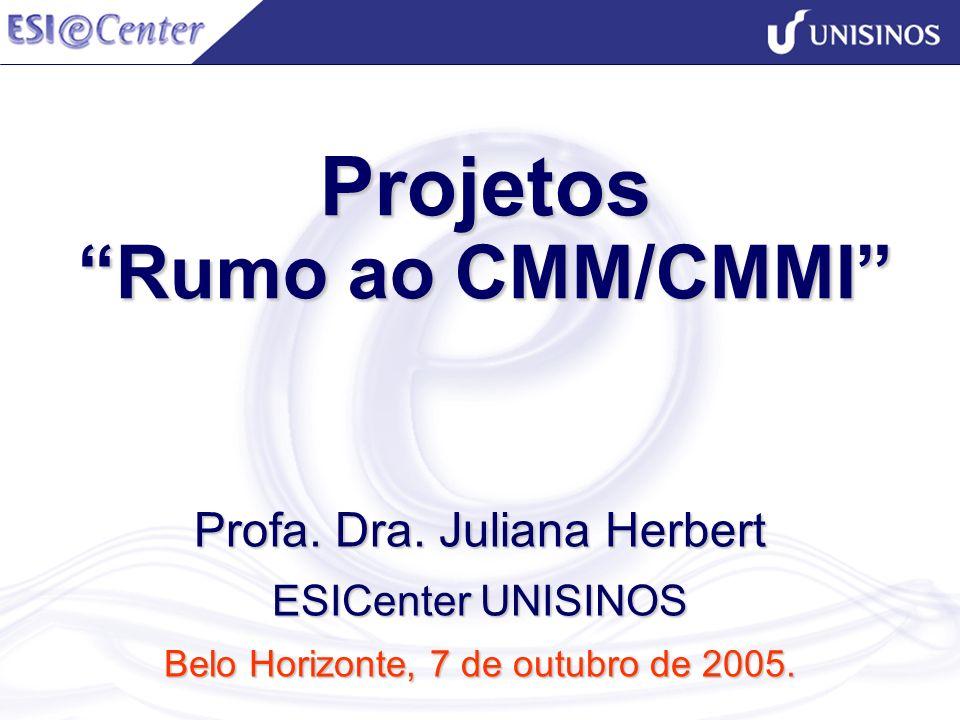Projetos Rumo ao CMM/CMMI Projetos Rumo ao CMM/CMMI Profa. Dra. Juliana Herbert ESICenter UNISINOS Belo Horizonte, 7 de outubro de 2005.