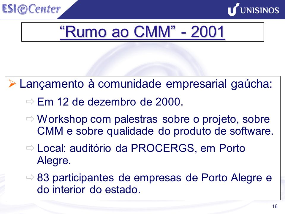 18 Rumo ao CMM - 2001 Lançamento à comunidade empresarial gaúcha: Em 12 de dezembro de 2000. Workshop com palestras sobre o projeto, sobre CMM e sobre