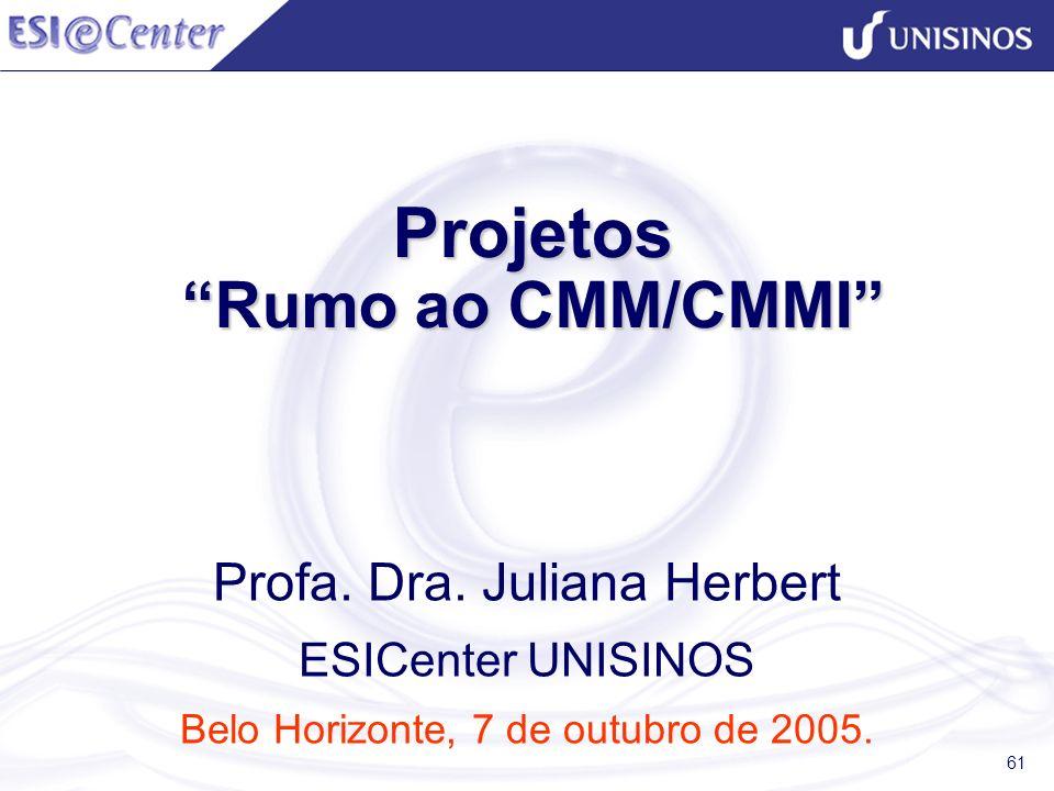 61 Projetos Rumo ao CMM/CMMI Projetos Rumo ao CMM/CMMI Profa. Dra. Juliana Herbert ESICenter UNISINOS Belo Horizonte, 7 de outubro de 2005.