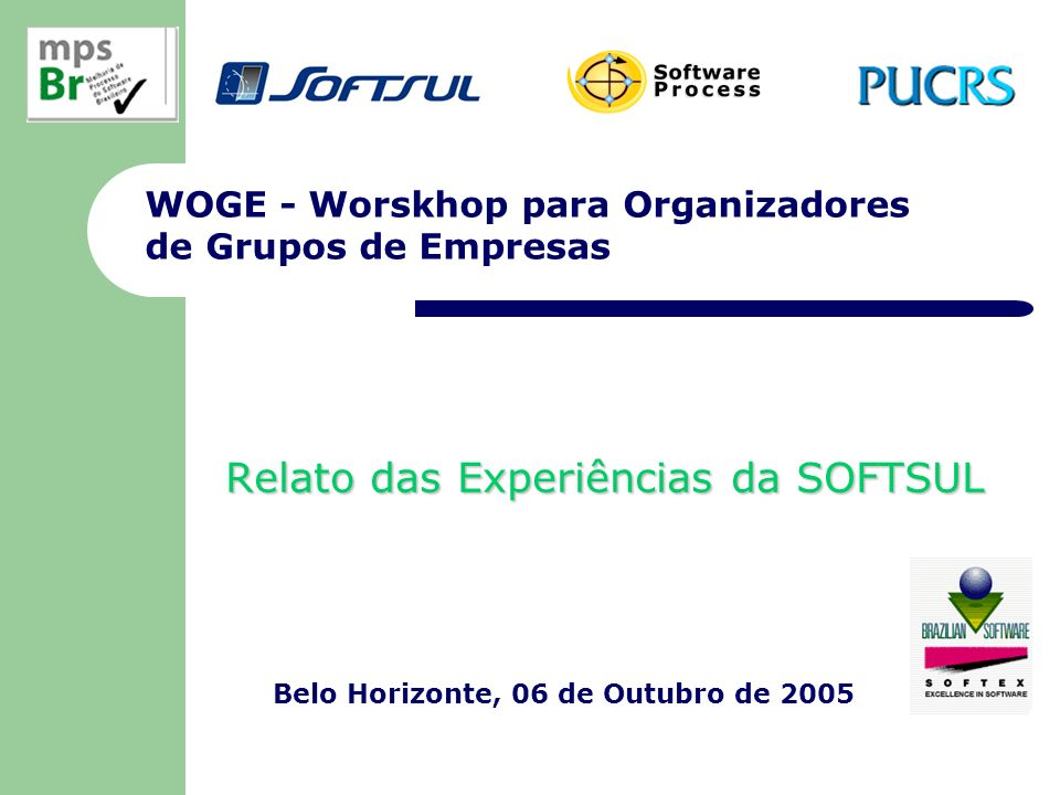 WOGE - Worskhop para Organizadores de Grupos de Empresas Relato das Experiências da SOFTSUL Belo Horizonte, 06 de Outubro de 2005