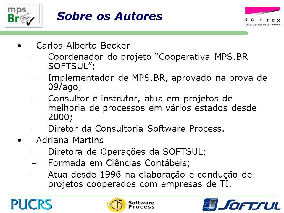Sobre os Autores Carlos Alberto Becker –Coordenador do projeto Cooperativa MPS.BR – SOFTSUL; –Implementador de MPS.BR, aprovado na prova de 09/ago; –Consultor e instrutor, atua em projetos de melhoria de processos em vários estados desde 2000; –Diretor da Consultoria Software Process.