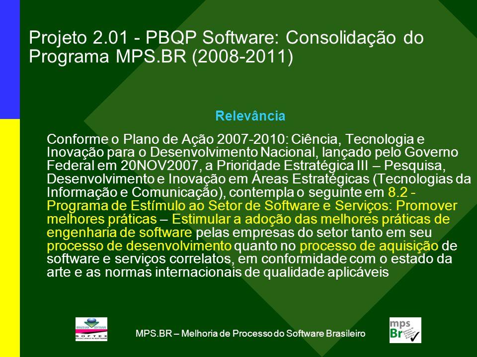 Projeto 2.01 - PBQP Software: Consolidação do Programa MPS.BR (2008-2011) Relevância Conforme o Plano de Ação 2007-2010: Ciência, Tecnologia e Inovação para o Desenvolvimento Nacional, lançado pelo Governo Federal em 20NOV2007, a Prioridade Estratégica III – Pesquisa, Desenvolvimento e Inovação em Áreas Estratégicas (Tecnologias da Informação e Comunicação), contempla o seguinte em 8.2 - Programa de Estímulo ao Setor de Software e Serviços: Promover melhores práticas – Estimular a adoção das melhores práticas de engenharia de software pelas empresas do setor tanto em seu processo de desenvolvimento quanto no processo de aquisição de software e serviços correlatos, em conformidade com o estado da arte e as normas internacionais de qualidade aplicáveis