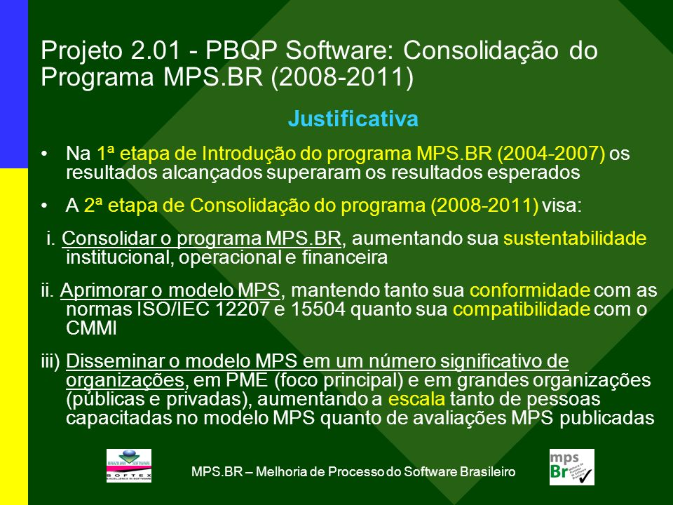 Programa MPS.BR: programa de longo prazo (como o CMMI que começou com o CMM em 1991, com antecedentes desde 1988) 2004-2007 INTRODUÇÃO DO MPS.BR 2008-2011 CONSOLIDAÇÃO DO MPS.BR 2012-2015 EXPANSÃO DO MPS.BR