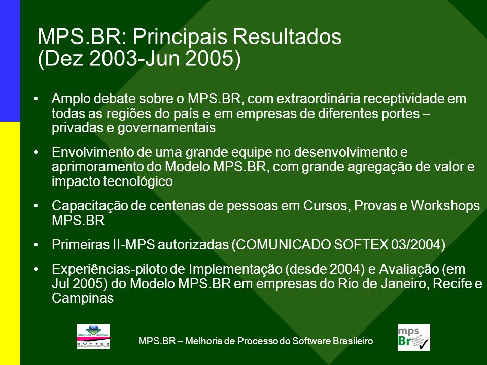 MPS.BR – Melhoria de Processo do Software Brasileiro MPS.BR: Principais Resultados (Dez 2003-Jun 2005) Amplo debate sobre o MPS.BR, com extraordinária