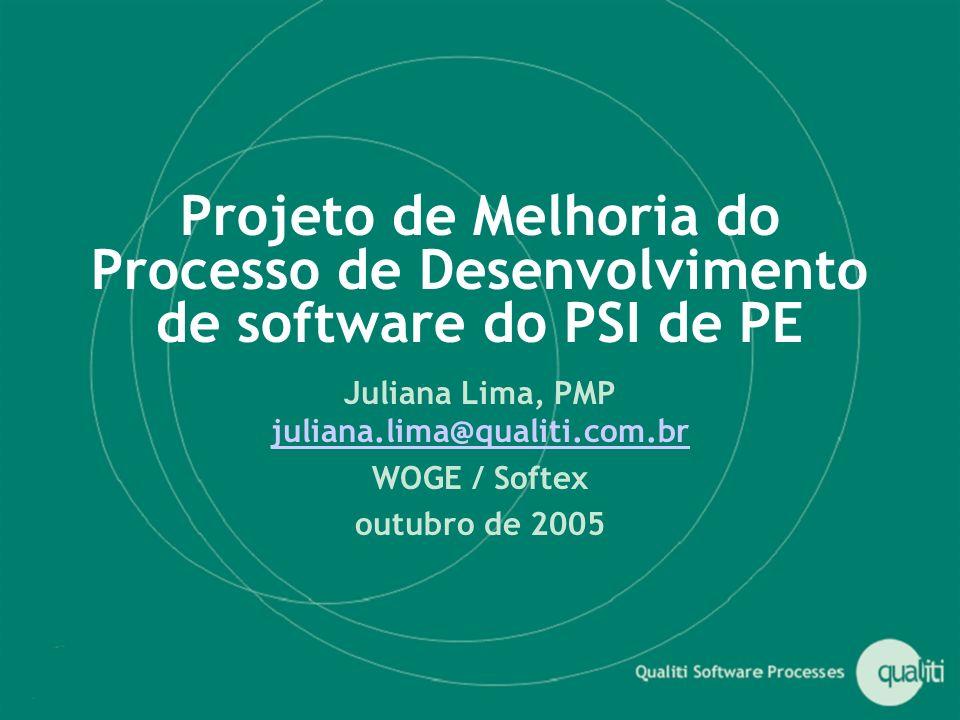 Projeto de Melhoria do Processo de Desenvolvimento de software do PSI de PE Juliana Lima, PMP juliana.lima@qualiti.com.br juliana.lima@qualiti.com.br