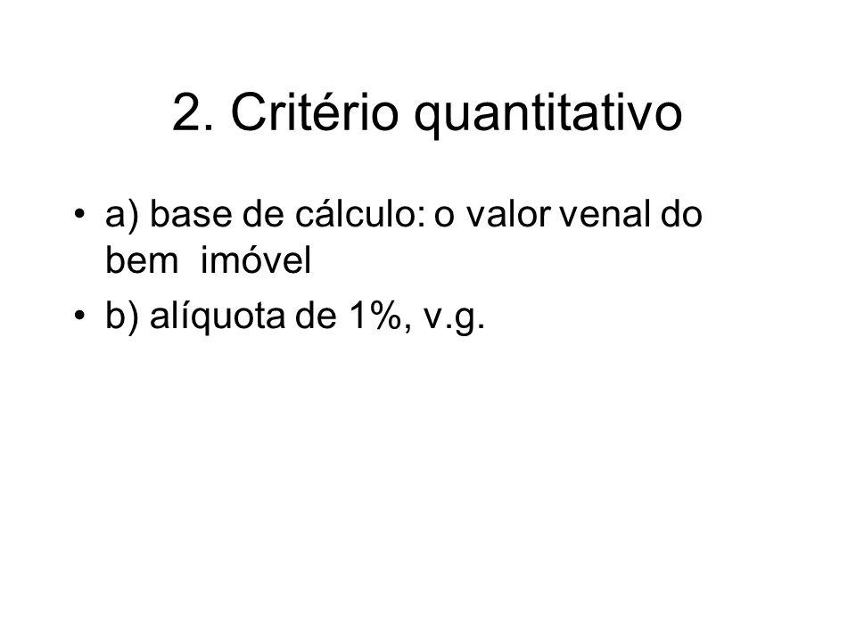 2. Critério quantitativo a) base de cálculo: o valor venal do bem imóvel b) alíquota de 1%, v.g.