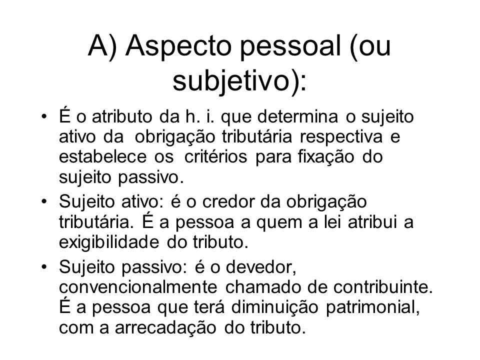 A) Aspecto pessoal (ou subjetivo): É o atributo da h. i. que determina o sujeito ativo da obrigação tributária respectiva e estabelece os critérios pa