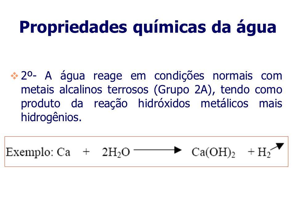 Propriedades químicas da água 1º- A água reage com metais alcalinos (elementos do grupo 1A da tabela periódica) violentamente, dando como produto da r