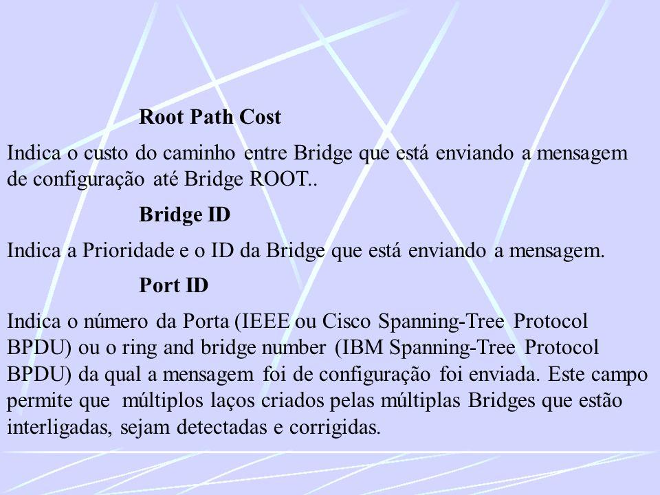 Root Path Cost Indica o custo do caminho entre Bridge que está enviando a mensagem de configuração até Bridge ROOT.. Bridge ID Indica a Prioridade e o