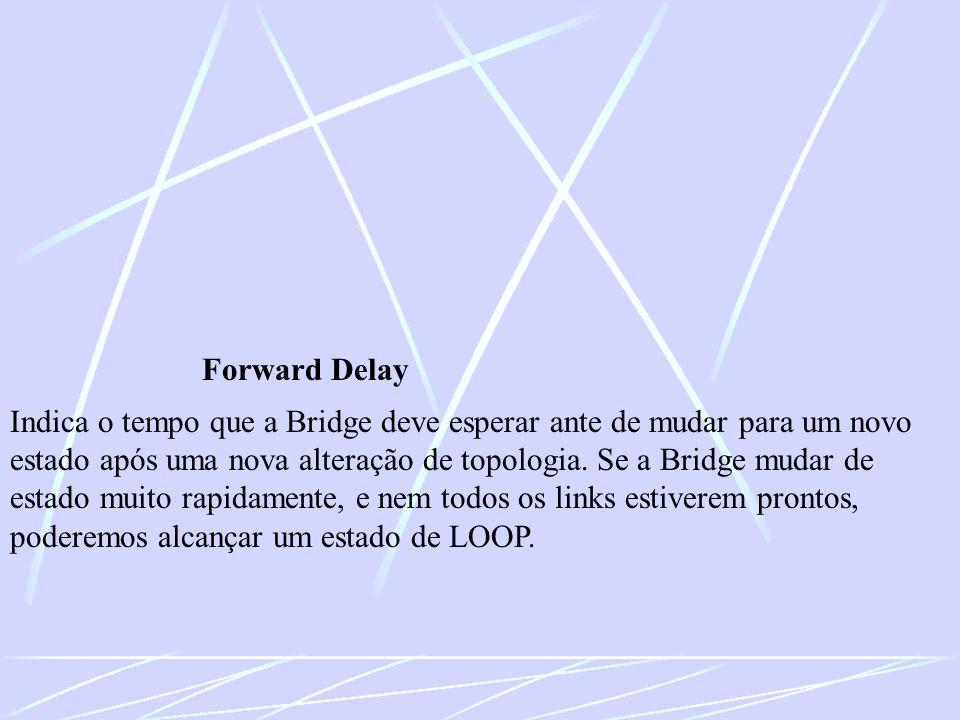 Forward Delay Indica o tempo que a Bridge deve esperar ante de mudar para um novo estado após uma nova alteração de topologia. Se a Bridge mudar de es