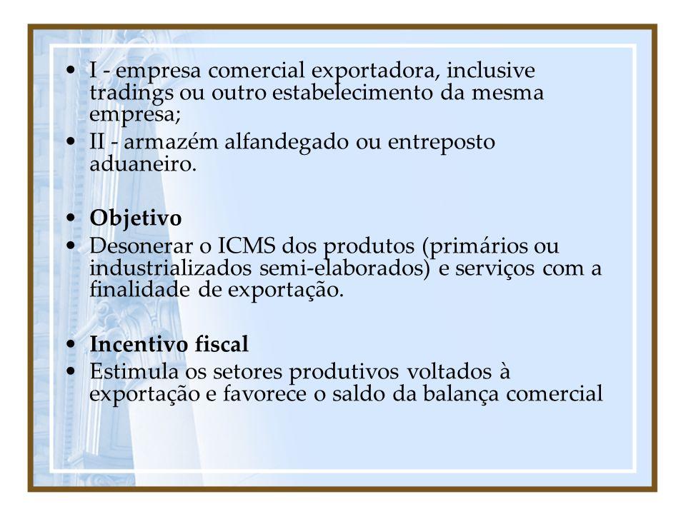 I - empresa comercial exportadora, inclusive tradings ou outro estabelecimento da mesma empresa; II - armazém alfandegado ou entreposto aduaneiro. Obj