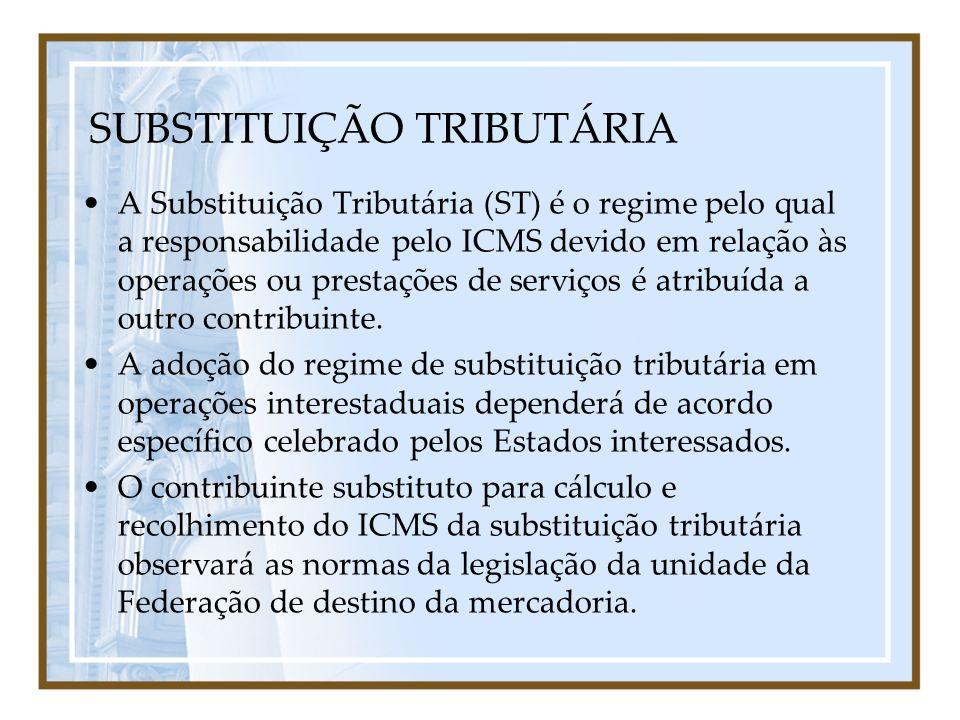 SUBSTITUIÇÃO TRIBUTÁRIA A Substituição Tributária (ST) é o regime pelo qual a responsabilidade pelo ICMS devido em relação às operações ou prestações