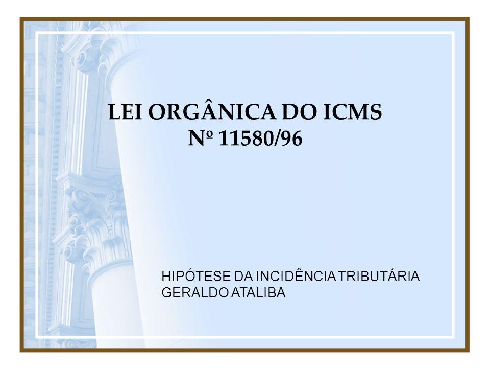 LEI ORGÂNICA DO ICMS Nº 11580/96 HIPÓTESE DA INCIDÊNCIA TRIBUTÁRIA GERALDO ATALIBA