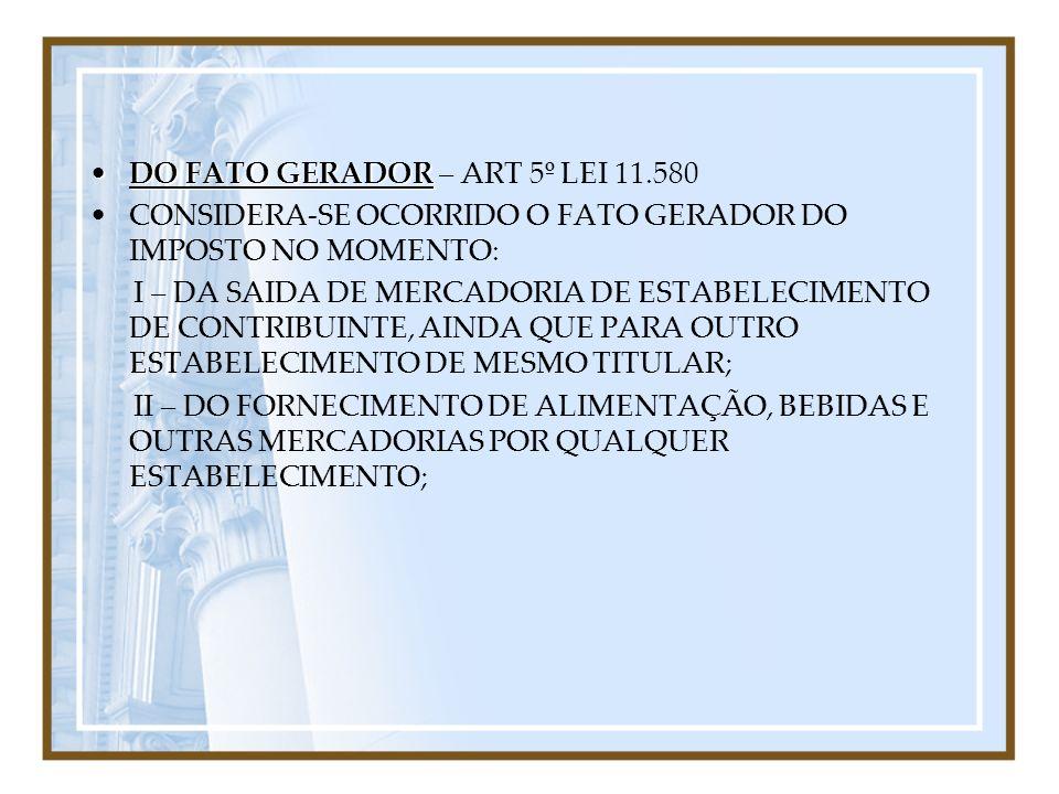 DO FATO GERADORDO FATO GERADOR – ART 5º LEI 11.580 CONSIDERA-SE OCORRIDO O FATO GERADOR DO IMPOSTO NO MOMENTO: I – DA SAIDA DE MERCADORIA DE ESTABELEC