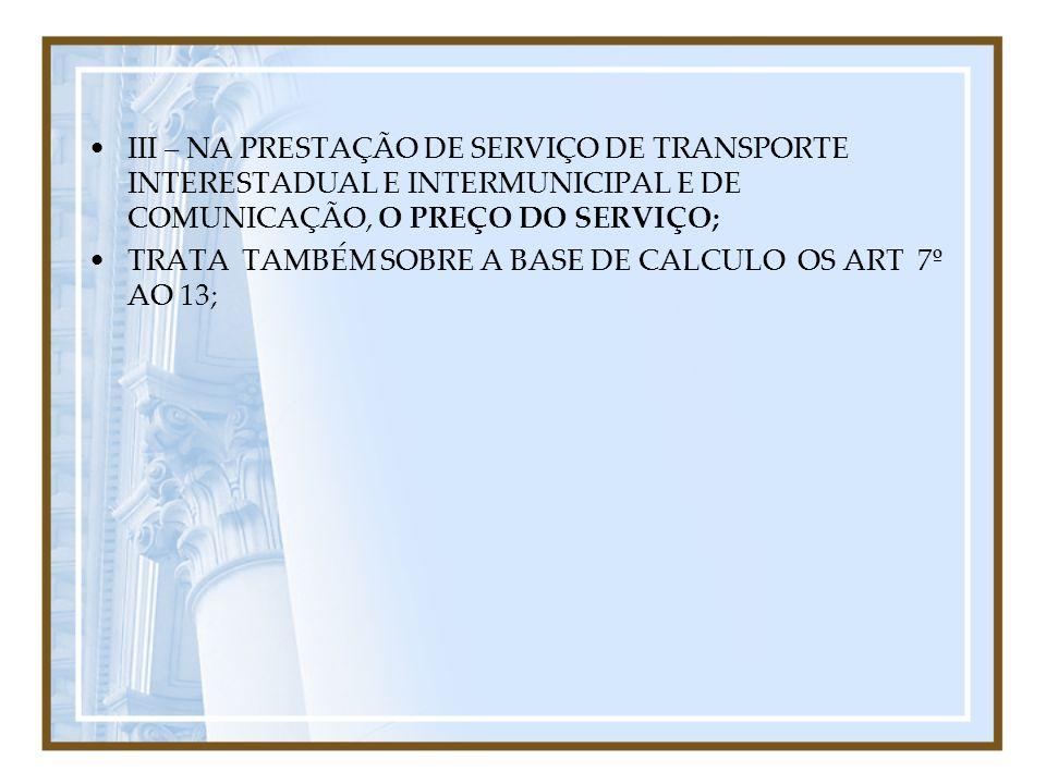 III – NA PRESTAÇÃO DE SERVIÇO DE TRANSPORTE INTERESTADUAL E INTERMUNICIPAL E DE COMUNICAÇÃO, O PREÇO DO SERVIÇO; TRATA TAMBÉM SOBRE A BASE DE CALCULO