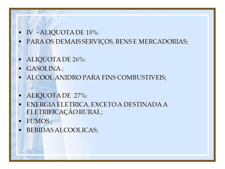 IV - ALIQUOTA DE 18%: PARA OS DEMAIS SERVIÇOS, BENS E MERCADORIAS; ALIQUOTA DE 26%: GASOLINA ; ALCOOL ANIDRO PARA FINS COMBUSTIVEIS; ALIQUOTA DE 27%: