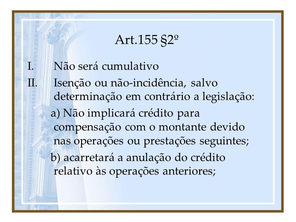 Art.155 §2º I.Não será cumulativo II.Isenção ou não-incidência, salvo determinação em contrário a legislação: a) Não implicará crédito para compensaçã