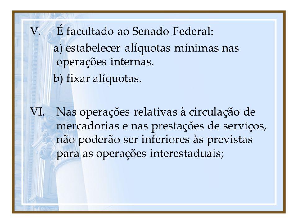 V.É facultado ao Senado Federal: a) estabelecer alíquotas mínimas nas operações internas. b) fixar alíquotas. VI.Nas operações relativas à circulação