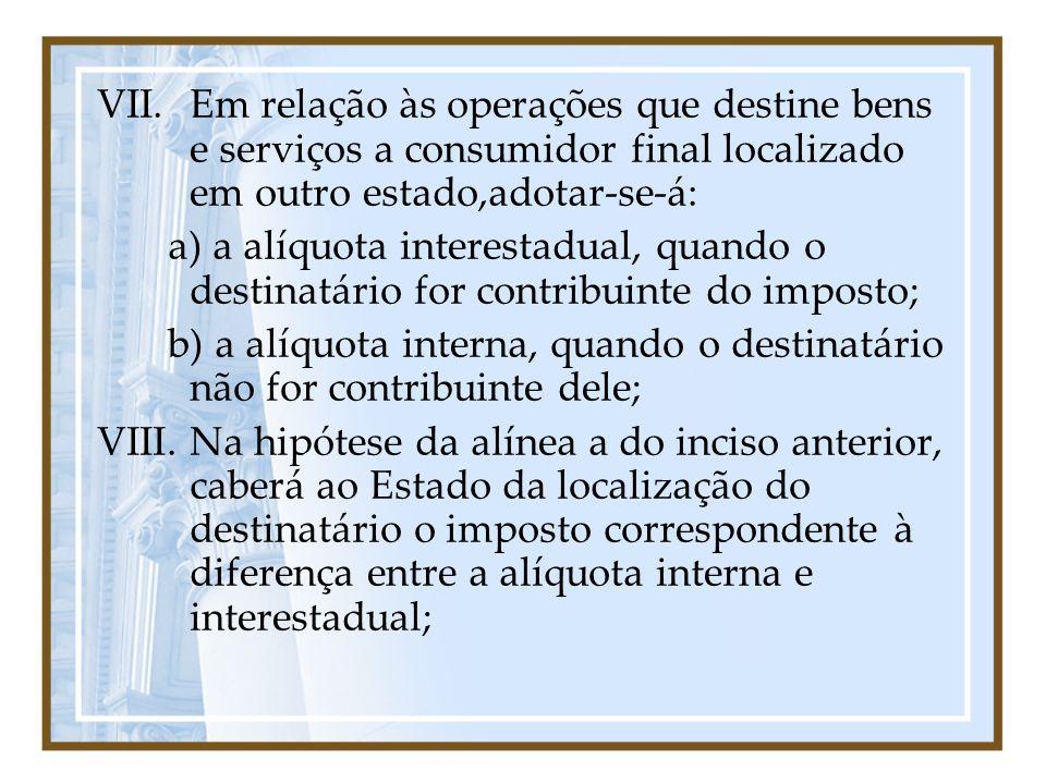 VII.Em relação às operações que destine bens e serviços a consumidor final localizado em outro estado,adotar-se-á: a) a alíquota interestadual, quando
