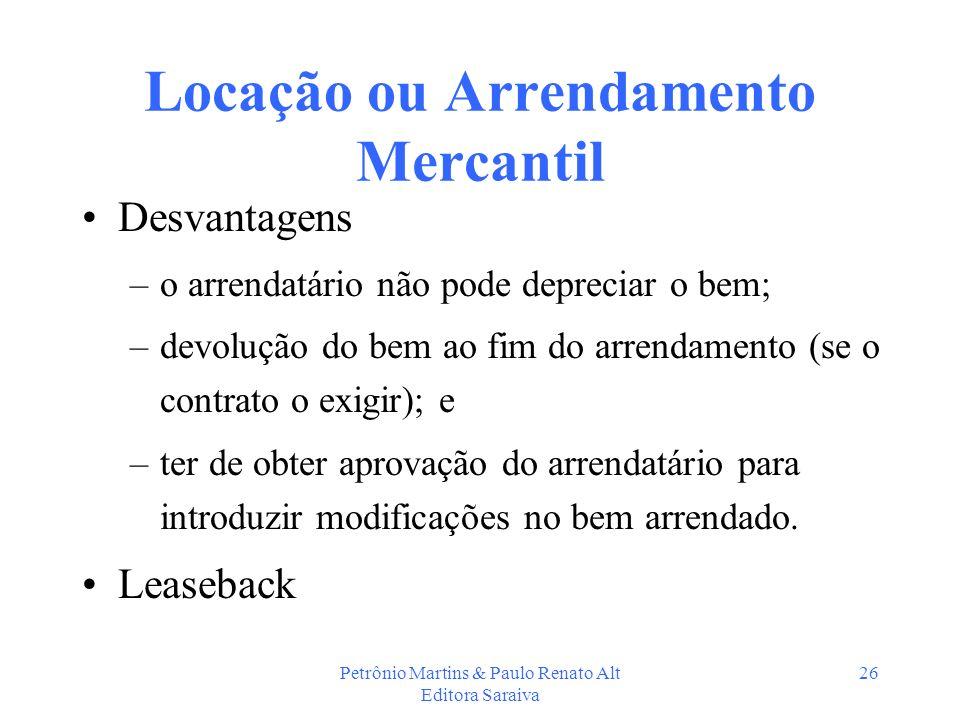 Petrônio Martins & Paulo Renato Alt Editora Saraiva 26 Locação ou Arrendamento Mercantil Desvantagens –o arrendatário não pode depreciar o bem; –devol