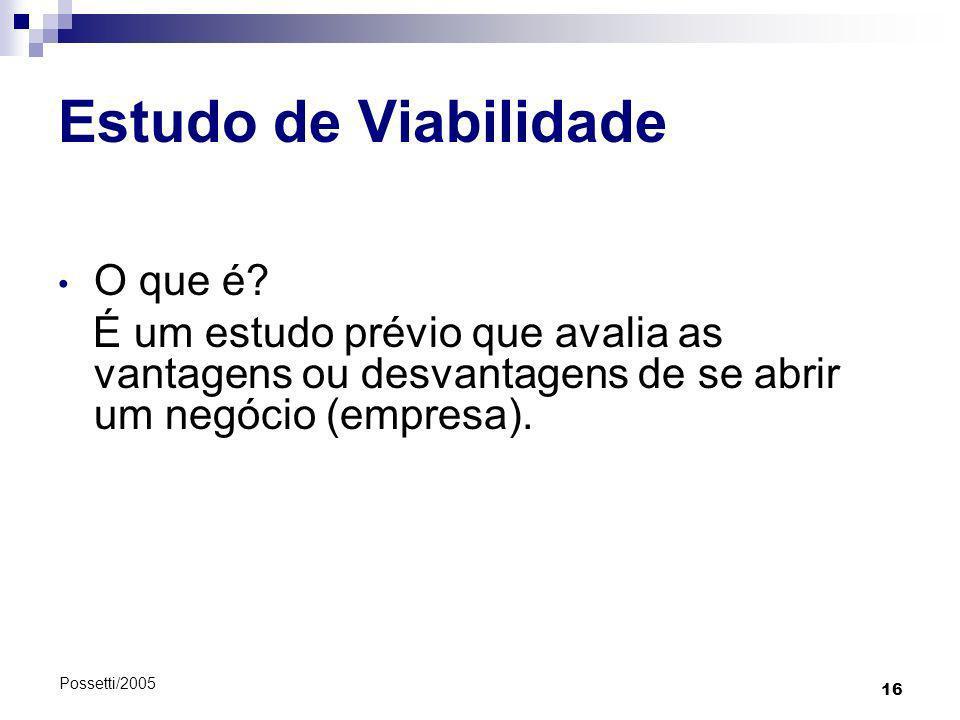16 Possetti/2005 Estudo de Viabilidade O que é? É um estudo prévio que avalia as vantagens ou desvantagens de se abrir um negócio (empresa).