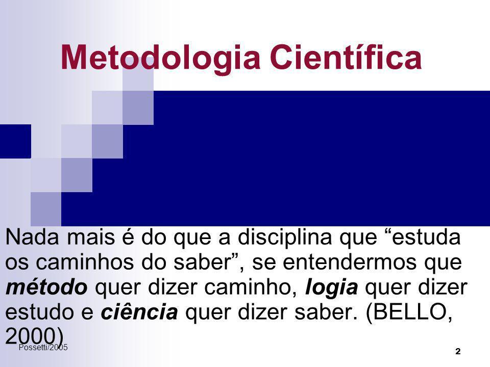 Possetti/2005 2 Metodologia Científica Nada mais é do que a disciplina que estuda os caminhos do saber, se entendermos que método quer dizer caminho,