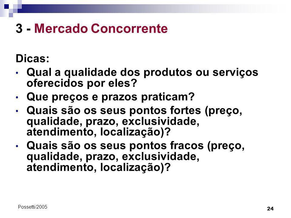 24 Possetti/2005 3 - Mercado Concorrente Dicas: Qual a qualidade dos produtos ou serviços oferecidos por eles? Que preços e prazos praticam? Quais são