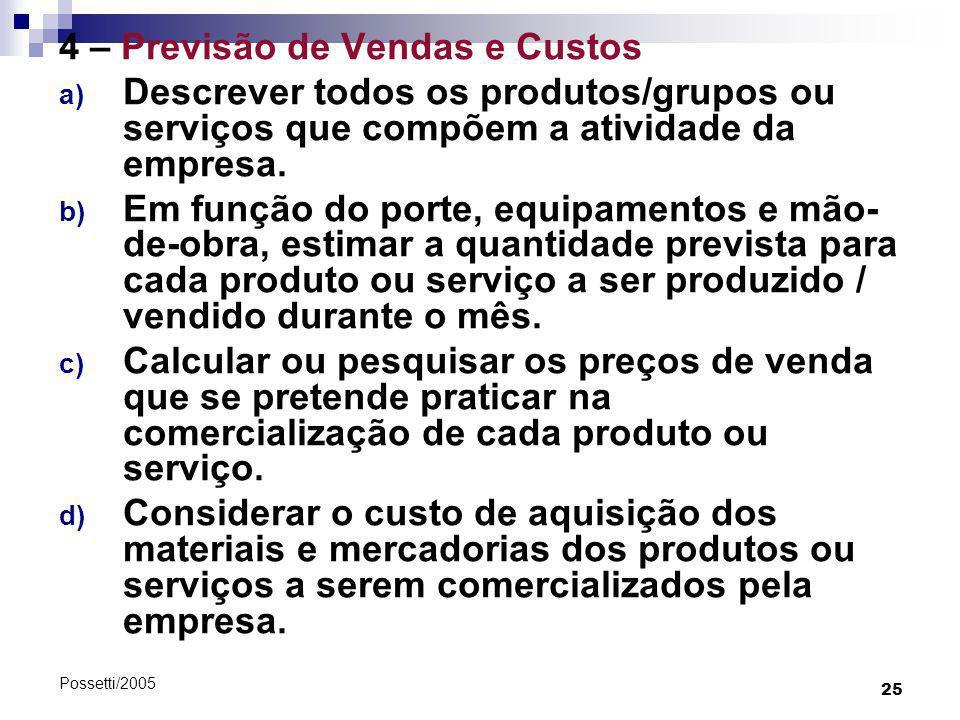 25 Possetti/2005 4 – Previsão de Vendas e Custos a) Descrever todos os produtos/grupos ou serviços que compõem a atividade da empresa. b) Em função do